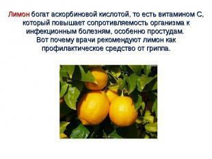 Лимон богат аскорбиновой кислотой, то есть витамином С, который повышает сопроти