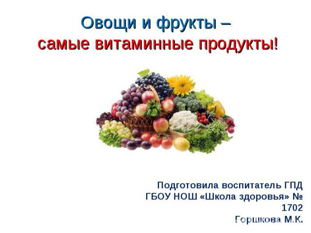 Овощи и фрукты – самые витаминные продукты! Подготовила воспитатель ГПД ГБОУ НОШ «Школа здоровья» № 1702 Горшкова М.К.