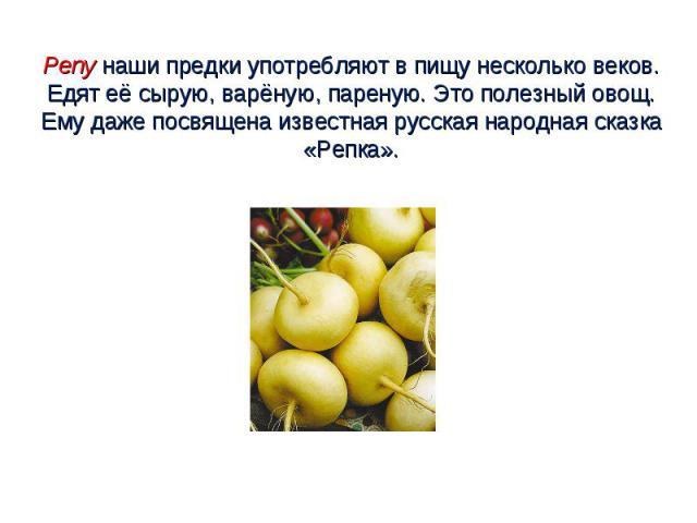 Репу наши предки употребляют в пищу несколько веков. Едят её сырую, варёную, пареную. Это полезный овощ. Ему даже посвящена известная русская народная сказка «Репка».