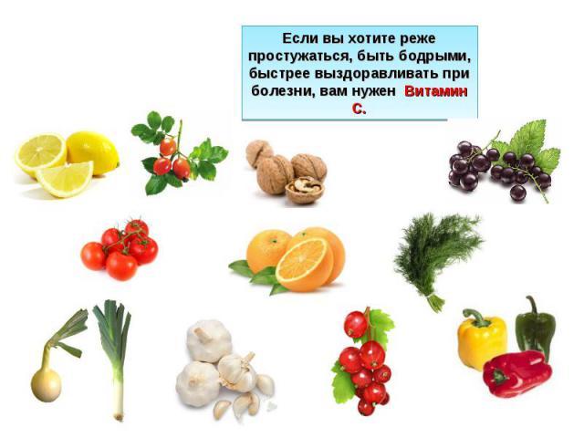 Если вы хотите реже простужаться, быть бодрыми, быстрее выздоравливать при болезни, вам нужен Витамин С.