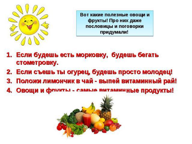 Вот какие полезные овощи и фрукты! Про них даже пословицы и поговорки придумали! Если будешь есть морковку, будешь бегать стометровку. Если съешь ты огурец, будешь просто молодец! Положи лимончик в чай - выпей витаминный рай! Овощи и фрукты - самые …