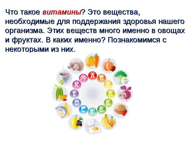 Что такое витамины? Это вещества, необходимые для поддержания здоровья нашего организма. Этих веществ много именно в овощах и фруктах. В каких именно? Познакомимся с некоторыми из них.