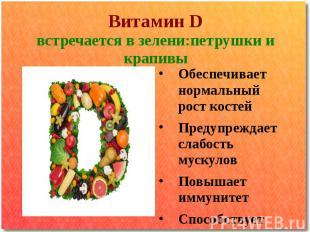 Витамин D встречается в зелени:петрушки и крапивы Обеспечивает нормальный рост к