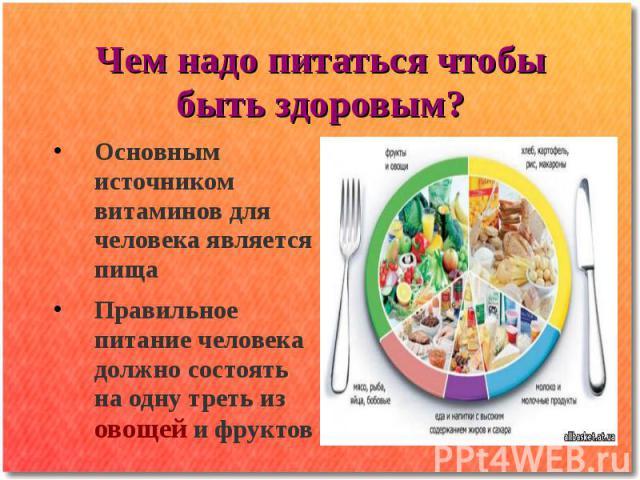 Чем надо питаться чтобы быть здоровым? Основным источником витаминов для человека является пища Правильное питание человека должно состоять на одну треть из овощей и фруктов