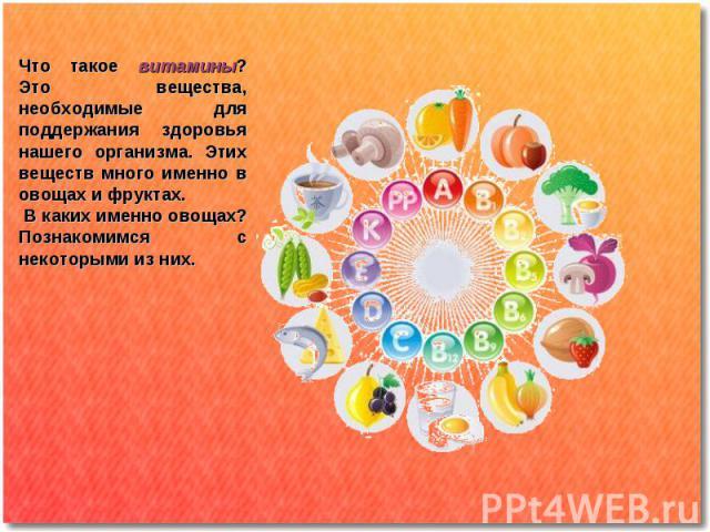 Что такое витамины? Это вещества, необходимые для поддержания здоровья нашего организма. Этих веществ много именно в овощах и фруктах. В каких именно овощах? Познакомимся с некоторыми из них.