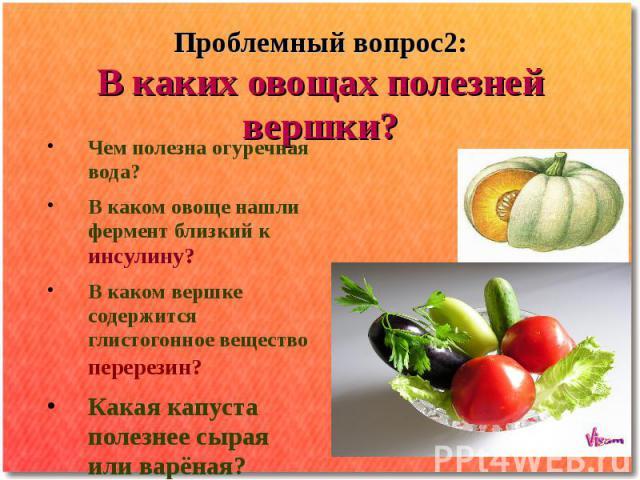 Проблемный вопрос2: В каких овощах полезней вершки? Чем полезна огуречная вода? В каком овоще нашли фермент близкий к инсулину? В каком вершке содержится глистогонное вещество перерезин? Какая капуста полезнее сырая или варёная?
