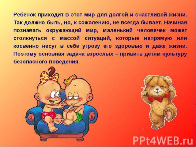 Ребенок приходит в этот мир для долгой и счастливой жизни. Так должно быть, но, к сожалению, не всегда бывает. Начиная познавать окружающий мир, маленький человечек может столкнуться с массой ситуаций, которые напрямую или косвенно несут в себе угро…