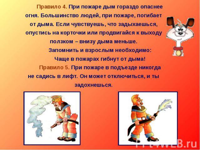 Правило 4. При пожаре дым гораздо опаснее огня. Большинство людей, при пожаре, погибает от дыма. Если чувствуешь, что задыхаешься, опустись на корточки или продвигайся к выходу ползком – внизу дыма меньше. Запомнить и взрослым необходимо: Чаще в пож…