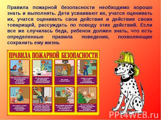 Правила пожарной безопасности необходимо хорошо знать и выполнять. Дети усваивают их, учатся оценивать их, учатся оценивать свои действия и действия своих товарищей, рассуждать по поводу этих действий. Если все же случилась беда, ребенок должен знат…