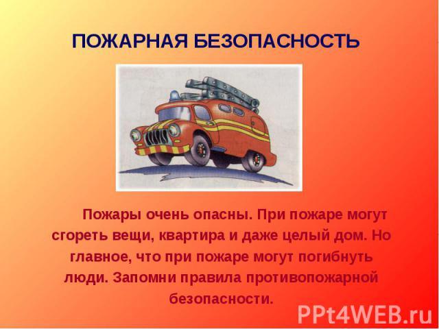 ПОЖАРНАЯ БЕЗОПАСНОСТЬ Пожары очень опасны. При пожаре могут сгореть вещи, квартира и даже целый дом. Но главное, что при пожаре могут погибнуть люди. Запомни правила противопожарной безопасности.