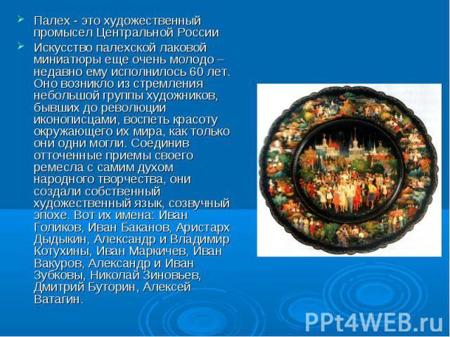 Палех - это художественный промысел Центральной России Искусство палехской лаковой миниатюры еще очень молодо – недавно ему исполнилось 60 лет. Оно возникло из стремления небольшой группы художников, бывших до революции иконописцами, воспеть красоту…