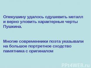 Опекушину удалось одушевить металл и верно уловить характерные черты Пушкина. Мн