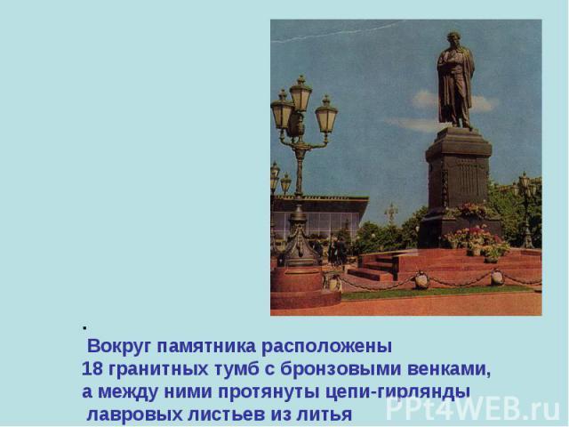 . Вокруг памятника расположены 18 гранитных тумб с бронзовыми венками, а между ними протянуты цепи-гирлянды лавровых листьев из литья