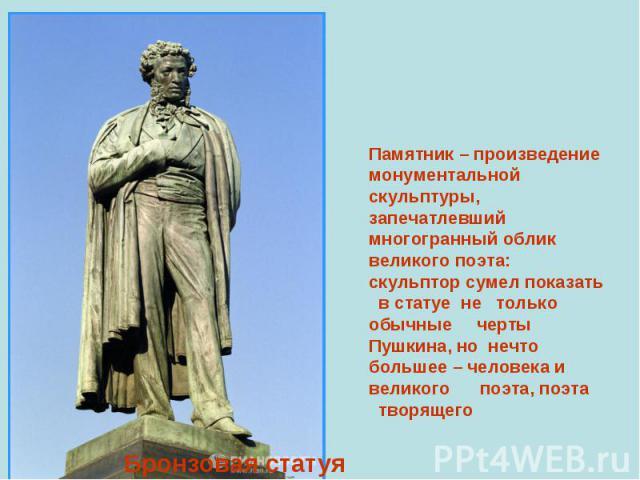 Памятник – произведение монументальной скульптуры, запечатлевший многогранный облик великого поэта: скульптор сумел показать в статуе не только обычные черты Пушкина, но нечто большее – человека и великого поэта, поэта творящего Бронзовая статуя