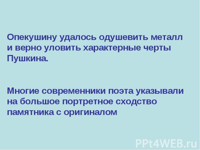 Опекушину удалось одушевить металл и верно уловить характерные черты Пушкина. Многие современники поэта указывали на большое портретное сходство памятника с оригиналом