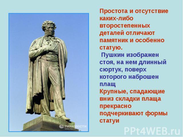 Простота и отсутствие каких-либо второстепенных деталей отличают памятник и особенно статую. Пушкин изображен стоя, на нем длинный сюртук, поверх которого наброшен плащ Крупные, спадающие вниз складки плаща прекрасно подчеркивают формы статуи