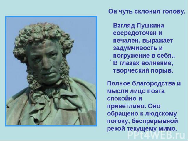 Он чуть склонил голову. Взгляд Пушкина сосредоточен и печален, выражает задумчивость и погружение в себя.. В глазах волнение, творческий порыв. Полное благородства и мысли лицо поэта спокойно и приветливо. Оно обращено к людскому потоку, беспрерывно…