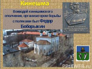 Кинешма Воеводой кинешемского ополчение, организатором борьбы с поляками был Фед