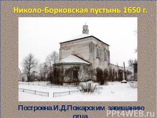 Николо-Борковская пустынь 1650 г. Построена И.Д.Пожарским завещанию отца.