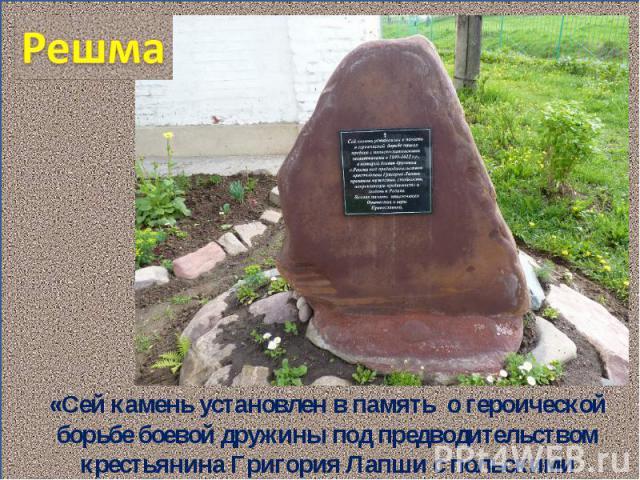Решма «Сей камень установлен в память о героической борьбе боевой дружины под предводительством крестьянина Григория Лапши с польскими захватчиками»