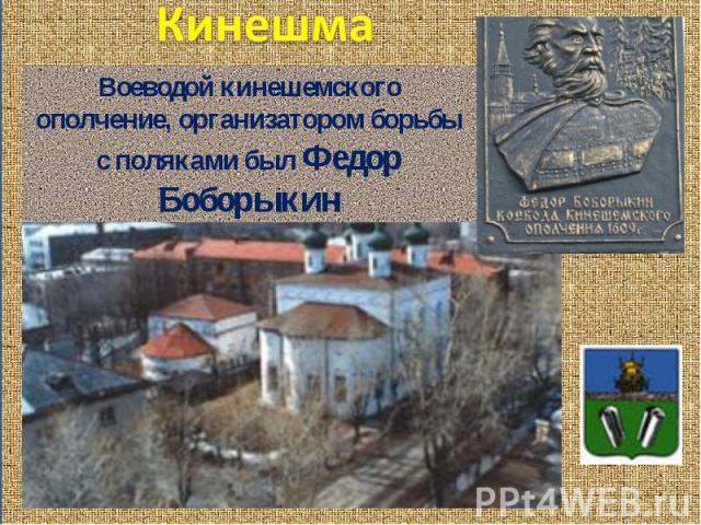 Кинешма Воеводой кинешемского ополчение, организатором борьбы с поляками был Федор Боборыкин