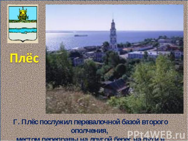 Плёс Г. Плёс послужил перевалочной базой второго ополчения, местом переправы на другой берег на пути в Кострому