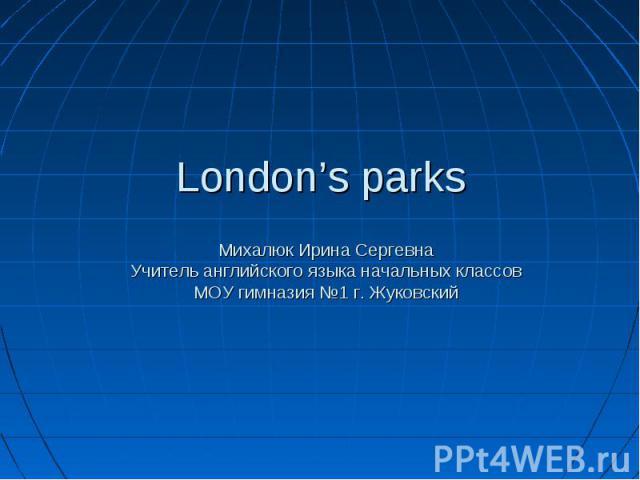 London's parks Михалюк Ирина Сергевна Учитель английского языка начальных классов МОУ гимназия №1 г. Жуковский