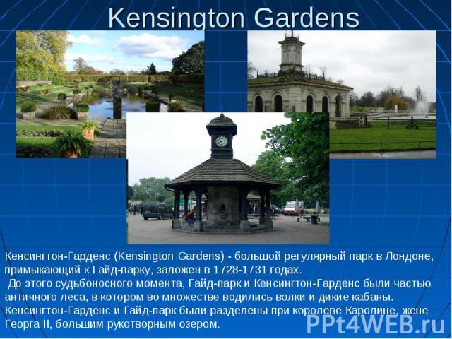 Kensington Gardens Кенсингтон-Гарденс (Kensington Gardens) - большой регулярный парк в Лондоне, примыкающий к Гайд-парку, заложен в 1728-1731 годах. До этого судьбоносного момента, Гайд-парк и Кенсингтон-Гарденс были частью античного леса, в которо…