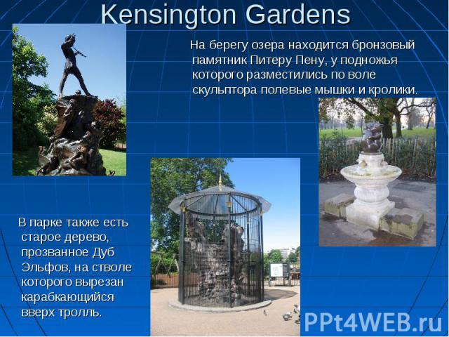 Kensington Gardens На берегу озера находится бронзовый памятник Питеру Пену, у подножья которого разместились по воле скульптора полевые мышки и кролики. В парке также есть старое дерево, прозванное Дуб Эльфов, на стволе которого вырезан карабкающий…