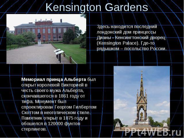 Kensington Gardens Здесь находится последний лондонский дом принцессы Дианы - Кенсингтонский дворец (Kensington Palace). Где-то рядышком – посольство России. Мемориал принца Альбертабыл открыткоролевой Викториейв честь своегомужа Альберта, сконч…