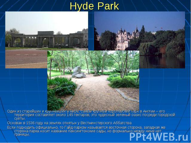 Hyde Park Один из старейших и крупнейших в мире, самый крупный королевский парк в Англии – его территория составляет около 145 гектаров, это чудесный зеленый оазис посреди городской суеты. Основан в 1536 году на землях отнятых у Вестминстерского Абб…