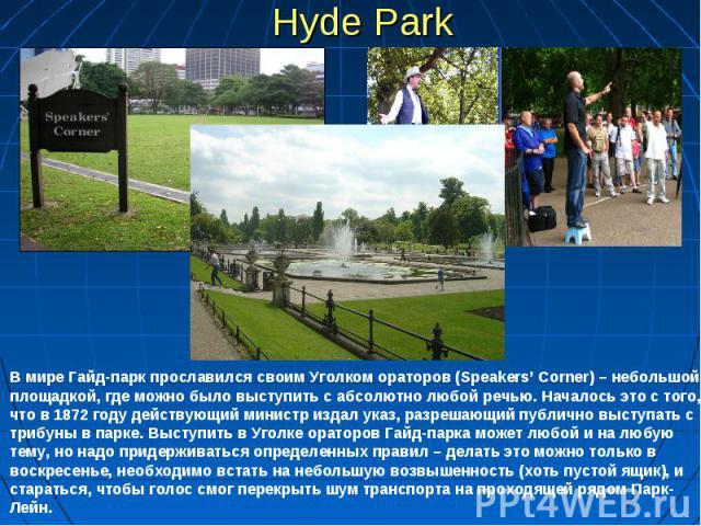 Hyde Park В мире Гайд-парк прославился своим Уголком ораторов (Speakers' Corner) – небольшой площадкой, где можно было выступить с абсолютно любой речью. Началось это с того, что в 1872 году действующий министр издал указ, разрешающий публично высту…