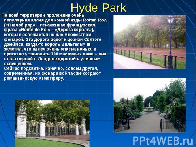 Hyde Park По всей территории проложена очень популярная аллея для конной езды Rotten Row («Гнилой ряд» – искаженная французская фраза «Route de Roi» – «Дорога короля»), которая освещается ночью множеством фонарей. Эта дорога ведёт к церкви Святого Д…