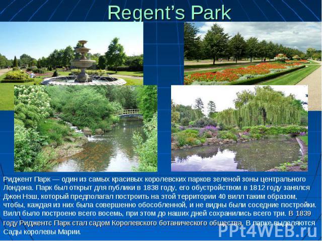 Regent's Park Риджент Парк— один изсамых красивых королевских парков зеленой зоны центрального Лондона. Парк был открыт для публики в1838 году, его обустройством в1812 году занялся Джон Нэш, который предполагал построить наэтой территории 40 ви…