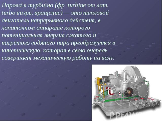 Парова я турби на (фр. turbine от лат. turbo вихрь, вращение) — это тепловой двигатель непрерывного действия, в лопаточном аппарате которого потенциальная энергия сжатого и нагретого водяного пара преобразуется в кинетическую, которая в свою очередь…