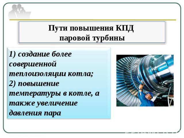 Пути повышения КПД паровой турбины 1) создание более совершенной теплоизоляции котла; 2) повышение температуры в котле, а также увеличение давления пара