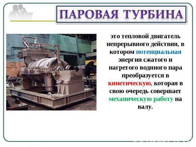 Паровая турбина это тепловой двигатель непрерывного действия, в котором потенциальная энергия сжатого и нагретого водяного пара преобразуется в кинетическую, которая в свою очередь совершает механическую работу на валу.