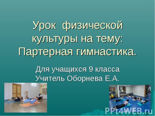 Урок физической культуры на тему: Партерная гимнастика. Для учащихся 9 класса Учитель Оборнева Е.А.