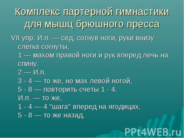 Комплекс партерной гимнастики для мышц брюшного пресса VII упр. И.п. — сед, согнув ноги, руки внизу слегка согнуты, 1 — махом правой ноги и рук вперед лечь на спину. 2 — И.п. 3 - 4 — то же, но мах левой ногой, 5 - 8 — повторить счеты 1 - 4. И.п. — т…