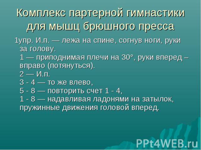 Комплекс партерной гимнастики для мышц брюшного пресса 1упр. И.п. — лежа на спине, согнув ноги, руки за голову. 1 — приподнимая плечи на 30°, руки вперед – вправо (потянуться). 2 — И.п. 3 - 4 — то же влево, 5 - 8 — повторить счет 1 - 4, 1 - 8 — над…