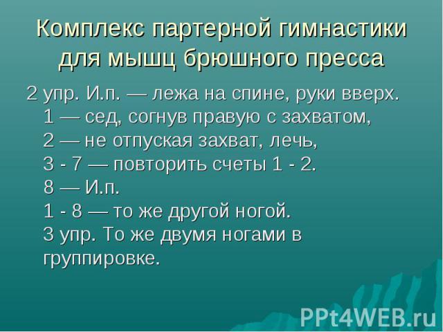 Комплекс партерной гимнастики для мышц брюшного пресса 2 упр. И.п. — лежа на спине, руки вверх. 1 — сед, согнув правую с захватом, 2 — не отпуская захват, лечь, 3 - 7 — повторить счеты 1 - 2. 8 — И.п. 1 - 8 — то же другой ногой. 3 упр. То же двумя н…