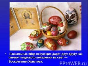 Пасхальные яйца верующие дарят друг другу как символ чудесного появления на свет