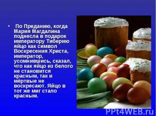 По Преданию, когда Мария Магдалина поднесла в подарок императору Тиберию яйцо ка
