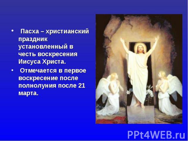 Пасха – христианский праздник установленный в честь воскресения Иисуса Христа. Отмечается в первое воскресение после полнолуния после 21 марта.