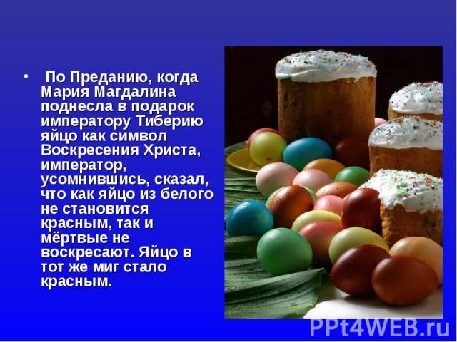 По Преданию, когда Мария Магдалина поднесла в подарок императору Тиберию яйцо как символ Воскресения Христа, император, усомнившись, сказал, что как яйцо из белого не становится красным, так и мёртвые не воскресают. Яйцо в тот же миг стало красным.