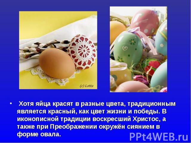 Хотя яйца красят в разные цвета, традиционным является красный, как цвет жизни и победы. В иконописной традиции воскресший Христос, а также при Преображении окружён сиянием в форме овала.