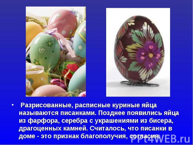 Разрисованные, расписные куриные яйца называются писанками. Позднее появились яйца из фарфора, серебра с украшениями из бисера, драгоценных камней. Считалось, что писанки в доме - это признак благополучия, согласия.