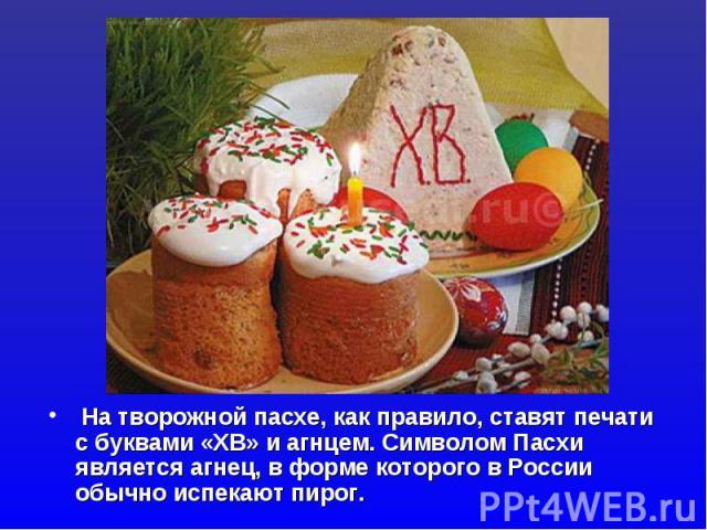На творожной пасхе, как правило, ставят печати с буквами «ХВ» и агнцем. Символом Пасхи является агнец, в форме которого в России обычно испекают пирог.