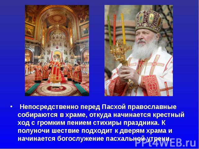 Непосредственно перед Пасхой православные собираются в храме, откуда начинается крестный ход с громким пением стихиры праздника. К полуночи шествие подходит к дверям храма и начинается богослужение пасхальной утрени.