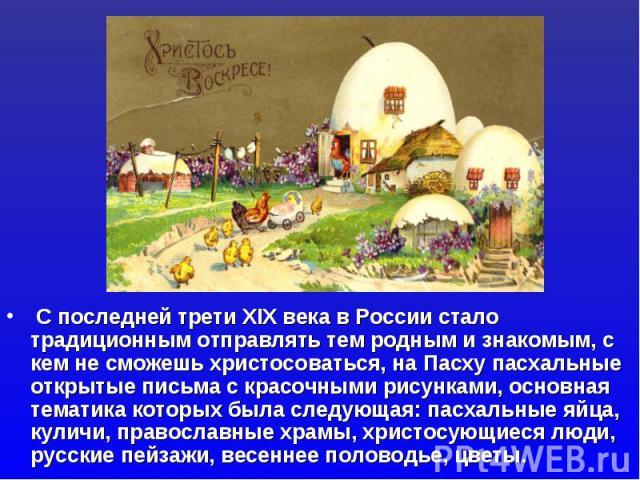 С последней трети XIX века в России стало традиционным отправлять тем родным и знакомым, с кем не сможешь христосоваться, на Пасху пасхальные открытые письма с красочными рисунками, основная тематика которых была следующая: пасхальные яйца, куличи, …